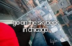 Before I die... Been to the skydeck just not in those clear glass windows