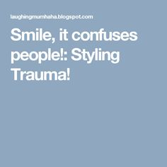 Smile, it confuses people!: Styling Trauma!