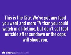 This is the City. We've got any food you want and more TV than you could watch in a lifetime, but don't set foot outside after sundown or the cops will shoot you.