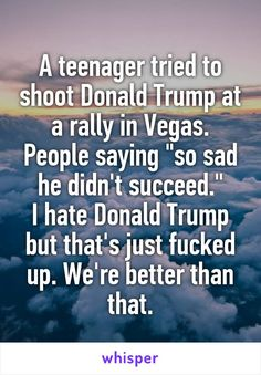 "A teenager tried to shoot Donald Trump at a rally in Vegas. People saying ""so sad he didn't succeed."" I hate Donald Trump but that's just fucked up. We're better than that."