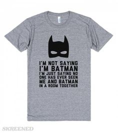 I'm Not Saying I'm Batman, But | I'm not saying I'm Batman. I'm just saying, no one has ever seen me and Batman in a room together. This makes a great gift for any Dark Knight fan. If you're all about that Gotham life, then pick this shirt up for yourself! #Skreened