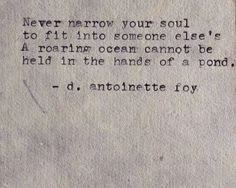 Never narrow your soul to fit into someone else's. A roaring ocean cannot be held in the hands of a pond. -d antoinette foy