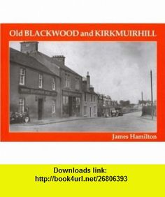 Old Blackwood and Kirkmuirhill (9781840331332) James Hamilton , ISBN-10: 184033133X  , ISBN-13: 978-1840331332 ,  , tutorials , pdf , ebook , torrent , downloads , rapidshare , filesonic , hotfile , megaupload , fileserve