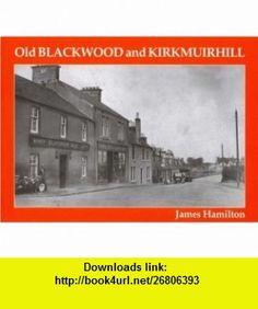 Old Blackwood and Kirkmuirhill (9781840331332) James Hamilton , ISBN-10: 184033133X  , ISBN-13: 978-1840331332 ,  , tutorials , pdf , ebook , torrent , downloads , rapidshare , filesonic , hotfile , megaupload , fileserve
