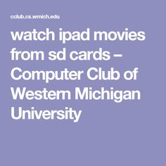 watch ipad movies from sd cards – Computer Club of Western Michigan University
