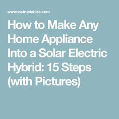 How to Make Any Home Appliance Into a Solar Electric Hybrid: 15 Steps (with Pictures)