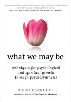 What We May Be: Techniques for Psychological and Spiritual Growth Through Psychosynthesis by Piero Ferrucci