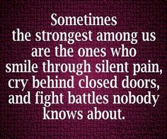 Sometimes the strongest among us are the ones who smile through silent pain, cry behind closed doors, And fights battles know one knows about.