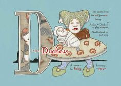 """D is for Duchess~""""An invite from the Queen today.  Asked the Duchess to play Croquet.  She'll be there in just a jig, as soon as the baby becomes a pig"""""""