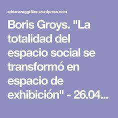 """Boris Groys. """"La totalidad del espacio social se transformó en espacio de exhibición"""" - 26.04.2015 - lanacion.com - boris-groys-la-totalidad-del-espacio-social-se-transformo-en-espacio-de-exhibicion-26-04-2015-lanacion-com.pdf"""