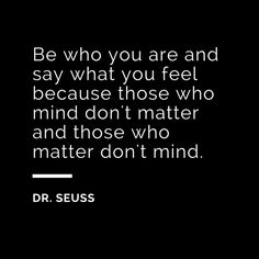 Be who you are and say what you feel.