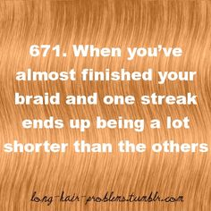 This happens about 1/2 the time I try to braid my hair, so frustrating.
