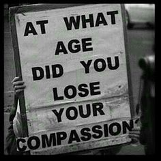 And this is that one question everybody need to ask themselves...when exactly did you lose your compassion?