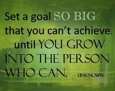I like this inspirational quote - set a goal so big that you can't achieve it until you grow into the person who can.