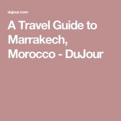 A Travel Guide to Marrakech, Morocco - DuJour