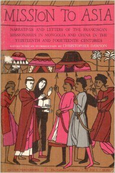 MISSION TO ASIA: Narratives and Letters of the Franciscan Missionaries in Mongolia and China in the 13th and 14th Centuries.: ed. Christophe...