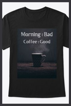 Classic Tee $15.00 - Do you love coffee but not Mornings? If you answered yes then this shirt is for you! Morning Bad, Coffee Good! Add some fun to your wardrobe with this funny Morning Bad Coffee Good shirt or give it as the perfect gift! Funny Morning, Morning Humor, Cool Tees, Cool Shirts, Tee Shirts, Coffee Humor, Tshirts Online, Mornings, Shirt Designs