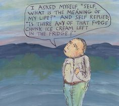"I asked myself, ""Self, what is the meaning of my life?"" And Self replied, ""Is there any of that Fudge Chunk ice cream left in the fridge?"" – Michael Lipsey"