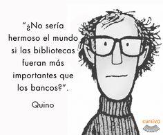 """""""¿No sería hermoso el mundo si las bibliotecas fueran más importantes que los bancos?"""" Quino #cita #quote #escritura #literatura #libros #books #Quino"""