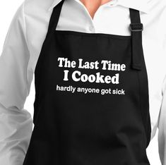The Last Time I Cooked, Hardly Anyone Got Sick. funny sayings apron black white