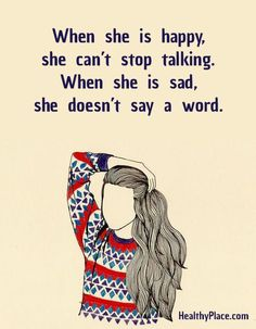 Quote on bipolar: When she is happy, she can't stop talking. When  she is sad, she doesn't say a word.  www.HealthyPlace.com
