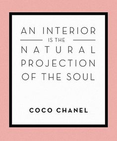 An interior is the natural projection of the soul ~ Coco Chanel