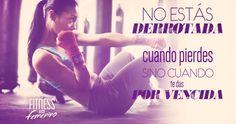 No estás derrotada cuando pierdes sino cuando te das por vencida. Fitness en Femenino.