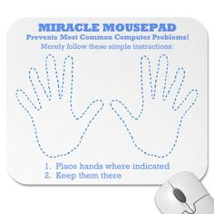 Newbie Computer problems? Internet problems? Funny Miracle Computer Mousepad makes a perfect gift for mom or grandma or anyone else who has trouble with his or her computer. A decade of research...and then...the BREAKTHROUGH! The Miracle Mousepad is guaranteed to prevent most common computer problems if used properly. Merely follow the simple instructions and...Voila! Say goodbye to your computer problems forever! #internet #computer #geeks #newbies