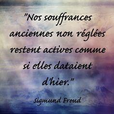 """""""Nos souffrances anciennes non réglées restent actives comme si elles dataient d'hier."""" Sigmund Freud"""
