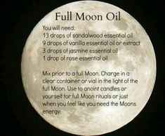 Full Moon Oil: Mix prior to a full moon. Charge in a clear container or vial in the light of the full moon. Use to annoint candles or yourself for full moon rituals or just when you feel like you need the moon's energy. Jasmine Essential Oil, Sandalwood Essential Oil, Vanilla Essential Oil, Essential Oils, Full Moon Ritual, Full Moon Spells, Wiccan Spells, Wiccan Witch, Easy Spells