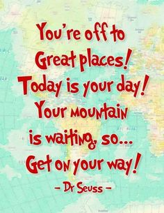 You're off to great places, today is your day, your mountain is waiting, so get on your way Picture Quote #2