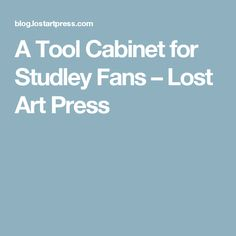 A Tool Cabinet for Studley Fans – Lost Art Press