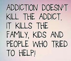 Addiction doesn't kill the addict. It kills the family, kids and people who tried to help!