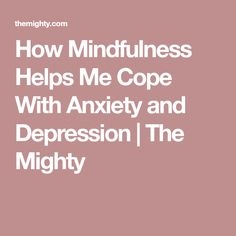 How Mindfulness Helps Me Cope With Anxiety and Depression | The Mighty
