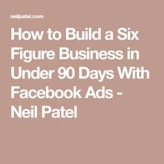 How to Build a Six Figure Business in Under 90 Days With Facebook Ads - Neil Patel