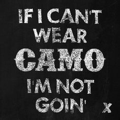 Truth, a place void of camo is no place worth going!