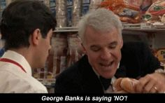 """Father Of The Bride - """"Well they're not ripping of this nitwit anymore, George Banks is saying NO!""""  """"who's George Banks?"""" """"ME!"""""""