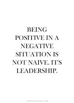Ser positivo en una situación negativa no es ingenuidad, es liderazgo.