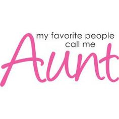 My favorite people call me Aunt <3