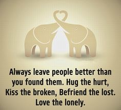 always leave people better than you found them. hug the hurt, kiss the broken, befriend the lost. love the lonely. Happy Quotes, Great Quotes, Life Quotes, Inspirational Quotes, Qoutes, Healthy Affirmations, Spiritual Words, Word Up, Meaningful Words
