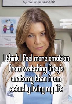 """I feel more emotion from watching Grey's Anatomy than from actually living my life."""