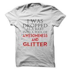 Were you dropped as a baby? Show people that you were dropped into a pool of awesomeness and glitter!