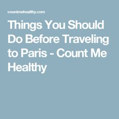 Things You Should Do Before Traveling to Paris - Count Me Healthy