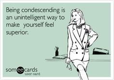 Being condescending is an unintelligent way to make yourself feel superior.