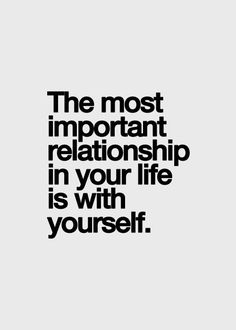 The most important relationship in your life is with yourself.