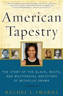 Michelle Obama's family saga is a remarkable, quintessentially American story—a journey from slavery to the White House in five generations... American Tapestry - The Story of the Black, White, and Multiracial Ancestors of Michelle Obama by Rachel L. Swarns. Buy this eBook on #Kobo: http://www.kobobooks.com/ebook/American-Tapestry/book-eMX84bMguUaYqV35bvRkrA/page1.html