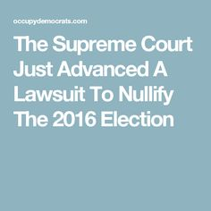 The Supreme Court Just Advanced A Lawsuit To Nullify The 2016 Election