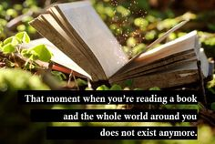 That moment when you're reading a book and the whole world around you does not exist any more.