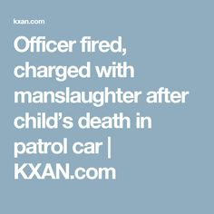 Officer fired, charged with manslaughter after child's death in patrol car | KXAN.com
