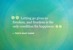 Thich Nhat Hanh's Most Inspiring Quotes Letting go gives us freedom, and freedom is the only condition for happiness.